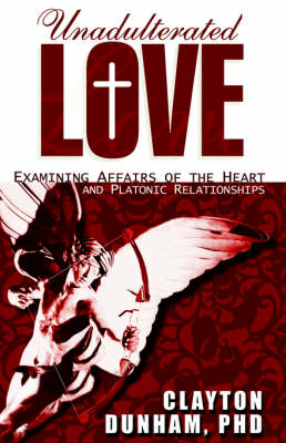 Unadulterated Love Examining Affairs of the Heart and Platonic Relationships by Clayton Dunham Phd