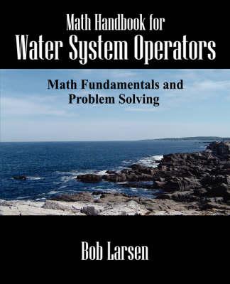Math Handbook for Water System Operators Math Fundamentals and Problem Solving by Bob Larsen