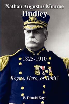 Nathan Augustus Monroe Dudley, 1825 - 1910 Rogue, Hero, or Both? by E Donald Kaye