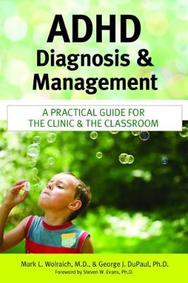 ADHD Diagnosis and Management A Practical Guide for the Clinic and the Classroom by Mark L. Wolraich, George J. Dupaul