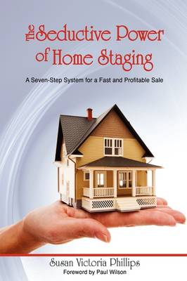 The Seductive Power of Home Staging A Seven-Step System for a Fast and Profitable Sale by Susan Victoria Phillips