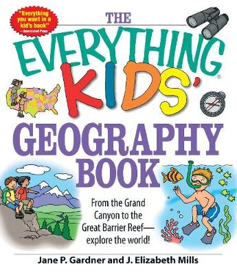 The Everything Kids' Geography Book From the Grand Canyon to the Great Barrier Reef - explore the world! by Jane P. Gardner, J. Elizabeth Mills