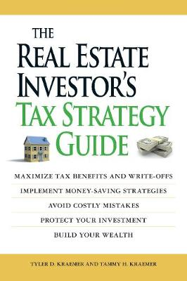 The Real Estate Investor's Tax Strategy Guide Maximize tax benefits and write-offs, Implement money-saving strategies...Avoid costly mistakes,,Protect your investment.. Build your wealth by Tyler D. Kraemer, Tammy H. Kraemer