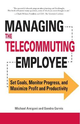 Managing the Telecommuting Employee Set Goals, Monitor Progress, and Maximize Profit and Productivity by Michael Amigoni, Sandra Gurvis