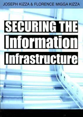 Securing the Information Infrastructure by Joseph Migga Kizza, Florence Migga Kizza