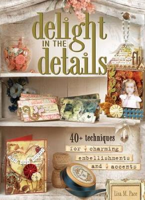 Delight in the Details 40+ Techniques for Charming Embellishments and Accents by Lisa M. Pace