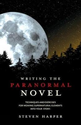 Writing the Paranormal Novel Techniques and Exercises for Weaving Supernatural Elements into Your Story by Steven Piziks