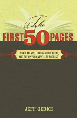 The First 50 Pages Engage Agents, Editors and Readers and Set Up Your Novel for Success by Jeff Gerke