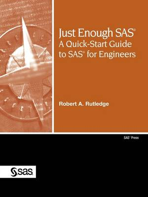 Just Enough SAS A Quick-Start Guide to SAS for Engineers by Robert A. Rutledge