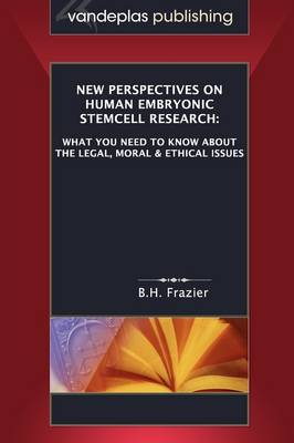 New Perspectives on Human Embryonic Stemcell Research What You Need to Know About the Legal, Moral & Ethical Issues by B.H. Frazier