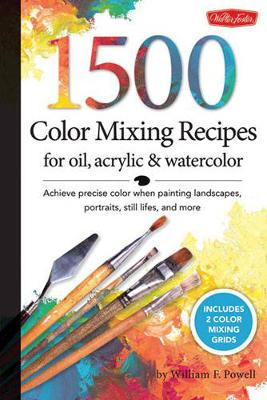 1,500 Color Mixing Recipes for Oil, Acrylic & Watercolor Achieve Precise Color When Painting Landscapes, Portraits, Still Lifes, and More by William F. Powell