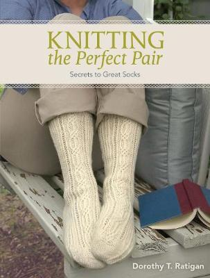 Knitting the Perfect Pair Secrets to Great Socks by Dorothy T. Ratigan