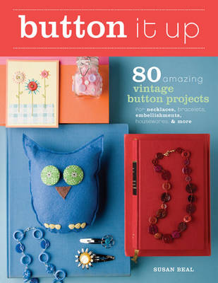Button it Up 80 Amazing Vintage Button Projects for Necklaces, Bracelets, Embellishments, Housewares, and More by Susan Beal