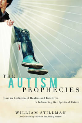 The Autism Prophecies How an Evolution of Healers and Intuitives is Influencing Our Spiritual Future by William Stillman
