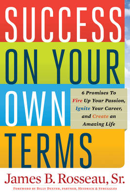 Success On Your Own Terms 6 Promises to Fire Up Your Passion, Ignite Your Career, and Create an Amazing Life by James B. Rosseau