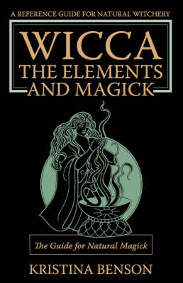 Wicca, the Elements and Magick The Guide for Natural Magick: Natural Magick and Wicca by Kristina Benson