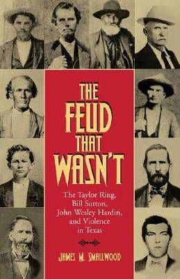 The Feud That Wasn't The Taylor Ring, Bill Sutton, John Wesley Hardin, and Violence in Texas by James M. Smallwood