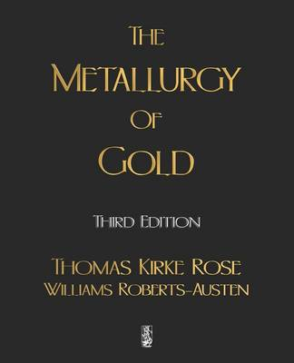 The Metallurgy of Gold by Thomas Kirke Rose