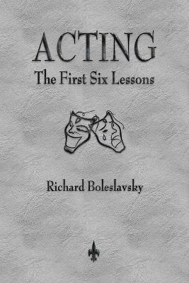 Acting The First Six Lessons by Richard Boleslavsky