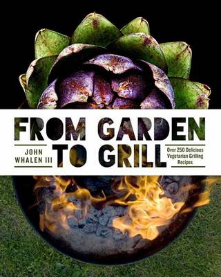 From Garden to Grill: Over 250 Delicious Vegetarian Grilling Recipes by John, III Whalen