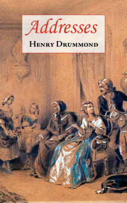 Addresses (Includes Love The Greatest Thing in the World & the Changed Life: The Greatest Need of the World) by Henry Drummond