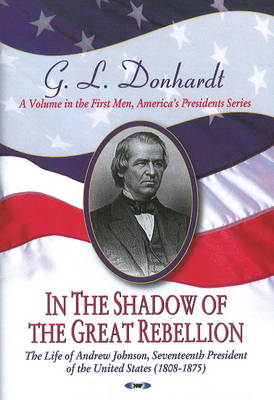 In the Shadow of the Great Rebellion The Life of Andrew Johnson, Seventeenth President of the United States (1808-1875) by G.L. Donhardt