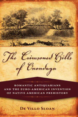 The Crimsoned Hills of Onondaga Romantic Antiquarians and the Euro-American Invention of Native American Prehistory by De Villo Sloan