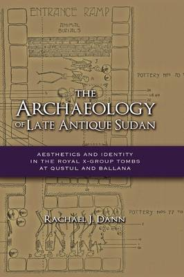 The Archaeology of Late Antique Sudan Aesthetics and Identity in the Royal X-Group Tombs at Qustul and Ballana by Rachael J Dann