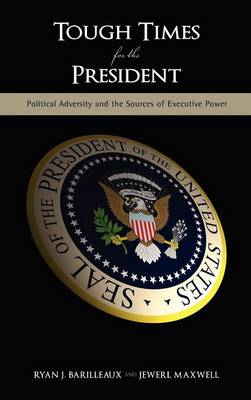 Tough Times for the President Political Adversity and the Sources of Executive Power by Ryan J Barilleaux, Jewerl Maxwell