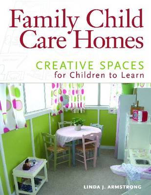 Family Child Care Homes Creative Spaces for Children to Learn by Linda J. Armstrong