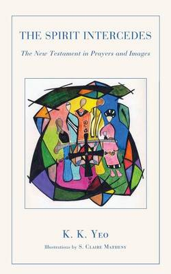 The Spirit Intercedes The New Testament in Prayers and Images by Khiok-Khng Yeo