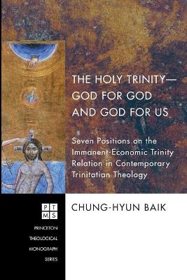The Holy Trinity- God for God and God for Us Seven Positions on the Immanent-economic Trinity Relation in Contemporary Trinitatian Theology by Chung-Hyun Baik