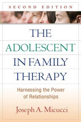 The Adolescent in Family Therapy Harnessing the Power of Relationships by Joseph A. Micucci