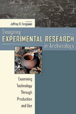 Designing Experimental Research in Archaeology Examining Technology through Production and Use by Jeffrey R. Ferguson