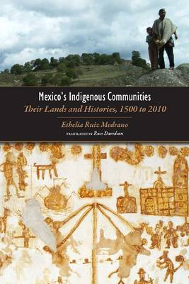 Mexico's Indigenous Communities Their Lands and Histories, 1500-2010 by Ethelia Ruiz Medrano