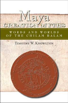 Maya Creation Myths Words and Worlds of the Chilam Balam by Timothy Knowlton