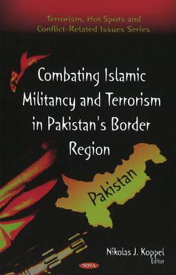 Combating Islamic Militancy and Terrorism in Pakistan's Border Region by Nikolas J. Koppel