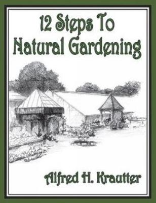 12 Steps to Natural Gardening by Alfred H. Krautter