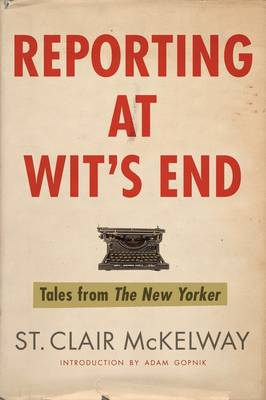 Reporting at Wit's End Tales from The New Yorker by St Clair McKelway