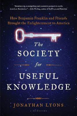 The Society for Useful Knowledge How Benjamin Franklin and Friends Brought the Enlightenment to America by Jonathan Lyons