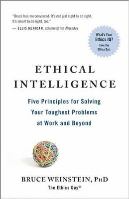 Ethical Intelligence Five Principles for Solving Your Toughest Problems at Work and Home by Bruce Weinstein