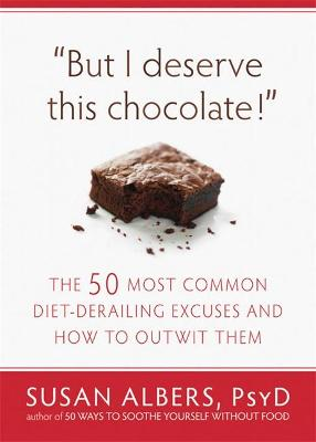 But I Deserve This Chocolate! The Fifty Most Common Diet-derailing Excuses and How to Outwit Them by Susan Albers