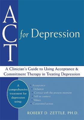 ACT For Depression A Clinician's Guide to Using Acceptance & Commitment Therapy in Treating Depression by Robert D. Zettle