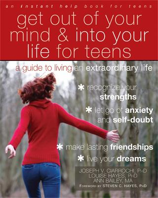 Get Out of Your Mind and Into Your Life for Teens A Guide to Living an Extraordinary Life by Joseph Ciarrochi