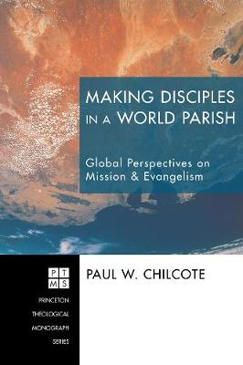 Making Disciples in a World Parish Global Perspectives on Mission & Evangelism by Paul W, PhD (Ashland Theological Seminary USA) Chilcote, Gregory V Palmer