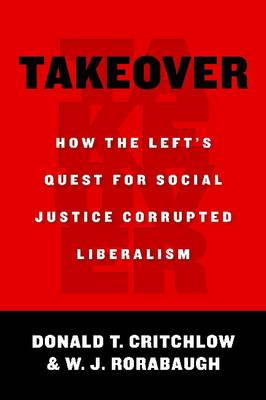 Takeover How the Left's Quest for Social Justice Corrupted Liberalism by Donald T. Critchlow, W. J. Rorabaugh