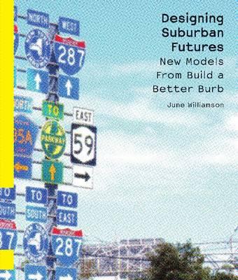 Designing Suburban Futures New Models from Build a Better Burb by June Williamson, Ellen Dunham-Jones