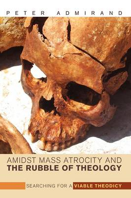 Amidst Mass Atrocity and the Rubble of Theology Searching for a Viable Theodicy by Peter Admirand, David B. Burrell
