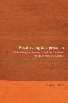 Resurrecting Interpretation Technology, Hermeneutics, and the Parable of the Rich Man and Lazarus by Simon Perry