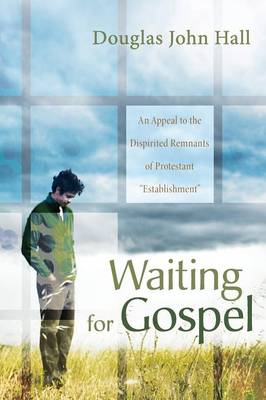 Waiting for Gospel An Appeal to the Dispirited Remnants of Protestant Establishment by Douglas John Hall